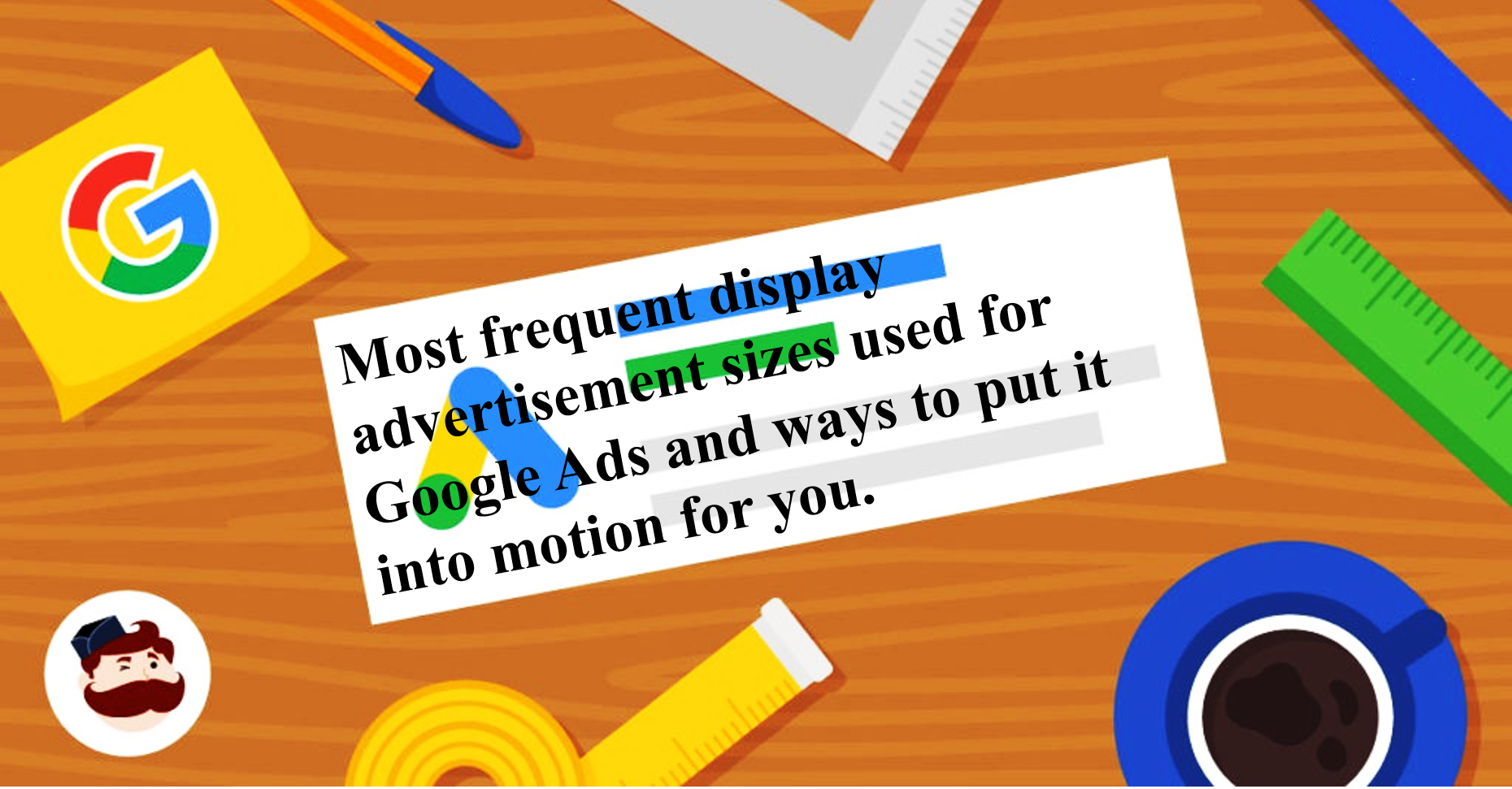 Most frequent display advertisement sizes used for Google Ads and ways to put it into motion for you.